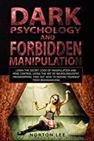 Dark Psychology and Forbidden Manipulation: Learn the Secret Code of Manipulation and Mind Control Using the Art of Neurolinguistic Programming. Find Out How to Defend Yourself from Brainwashing