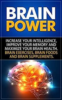 Brain Power: Increase Your Intelligence, Improve Your Memory And Maximize Your Brain Health. Brain Exercises, Brain Foods And Brain Supplements. by [SelfHelpStar Media]