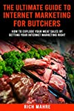 Ultimate Guide to Internet Marketing for Butchers: How to Explode Your MEAT Sales By Getting Your Internet Marketing Right