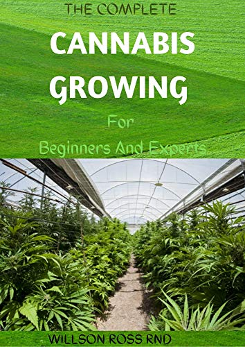THE COMPLETE CANNABIS GROWING For Beginners And Experts : How To Become An Expert In Growing Cannabis Indoor And Outdoor (English Edition)