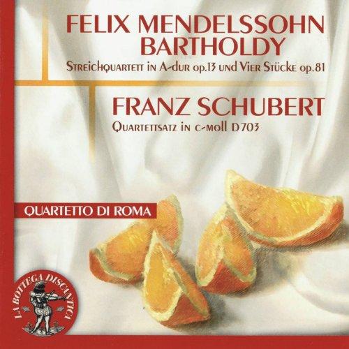 Felix Mendelssohn Bartholdy : Streichquartett in A Dur, Op. 13 / Vier Stuecke, Op. 81 - Franz Schubert : Quartettsatz In C Moll, D703 (Quartetto di Roma)