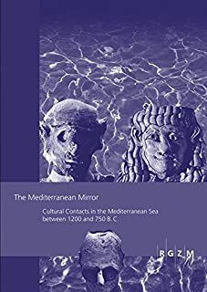 The Mediterranean Mirror: Cultural Contacts in the Mediterranean Sea Between 1200 and 750 B.C.