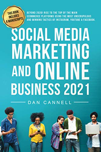 SOCIAL MEDIA MARKETING AND ONLINE BUSINESS 2021: Beyond 2020! Rise to the top of the Main eCommerce Platforms Using the Most Unscrupulous and Winning Tactics of Instagram, YouTube & Facebook.