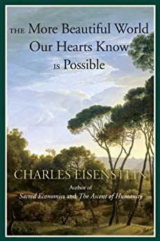 The More Beautiful World Our Hearts Know Is Possible (Sacred Activism Book 2) by [Charles Eisenstein]