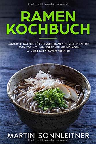 Ramen Kochbuch: Japanisch Kochen für Zuhause, Ramen Nudelsuppen für jeden Tag mit Umfangreichen Grundlagen zu den besten Ramen Rezepten