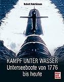 Kampf unter Wasser: Unterseeboote von 1776 bis heute - Robert Hutchinson