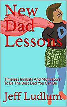 New Dad Lessons: Timeless Insights And Motivators To Be The Best Dad You Can Be by [Jeff Ludlum, Scott Murphy, Boris Bealu]
