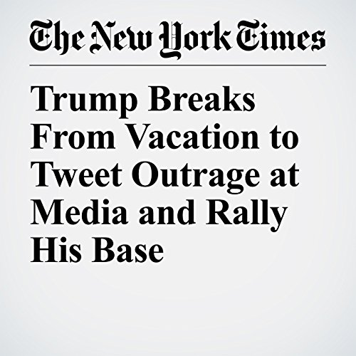 Trump Breaks From Vacation to Tweet Outrage at Media and Rally His Base copertina