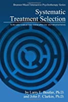 Systematic Treatment Selection: Toward Targeted Therapeutic Interventions (Brunner/Mazel Integrative Psychotherapy Series)