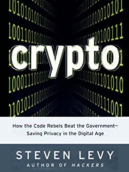 Crypto: How the Code Rebels Beat the Government--Saving Privacy in the Digital Age by [Steven Levy]