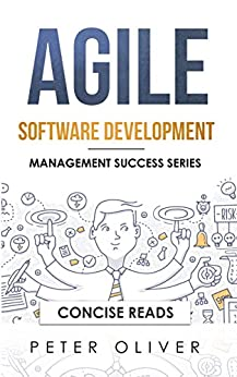 Agile Software Development: Agile, Scrum, and Kanban for Project Management (Management Success Book 4) by [Peter Oliver, Concise Reads]