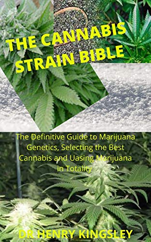 THE CANNABIS STRAIN BIBLE: The Definitive Guide To Marijuana Genetics, Selecting The Best Cannabis and Using Marijuana in Totality. (English Edition)