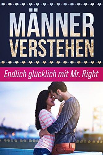 Männer verstehen: Endlich glücklich mit Mr. Right