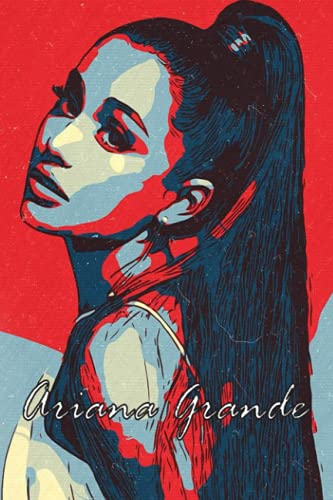 Ariana Grande Notebook: Great College Wide Ruled Journal Notebook for School Students, Teen Boys and Girls, Kids, Women for Creative Writing ... (Ariana Grande Composition Notebooks)