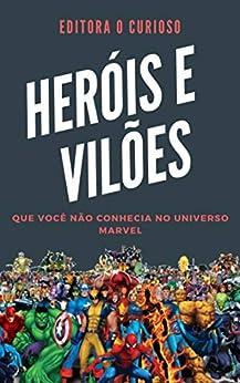 Heróis e Vilões Que Você Não conhecia No Universo Marvel: Conheça sua história e poderes! por [Editora O Curioso]