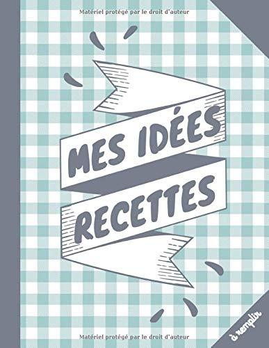 Mes Idées Recettes: 100 Recettes à Remplir - Cahier Grand Format 21,6 x 27,9 cm (8,5 x 11 po) - Tableaux de Conversion - Calendrier des Fruits et Légumes de Saison - Couverture Souple