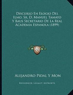 Discurso En Elogio del Ilmo. Sr. D. Manuel Tamayo y Baus Secretario de La Real Academia Espanola (1899)