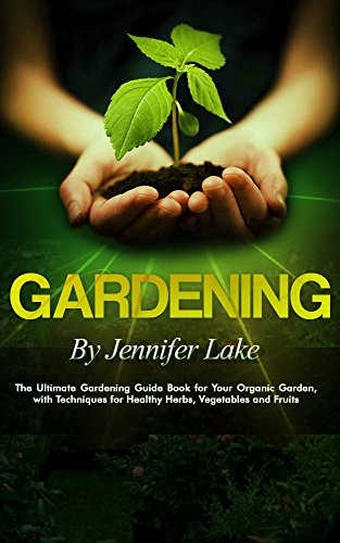 Gardening: The Ultimate Gardening Guide Book for Your Organic Garden, with Techniques for Healthy Herbs, Vegetables and Fruits (Gardening, Gardening Books, ... Gardening Tips, Gardening For Beginners) by [Jennifer Lake, Noah Clarkson, Ron Rothwell, Lilly Stone, Gardening, Freddie Bing, Peter Rogan]