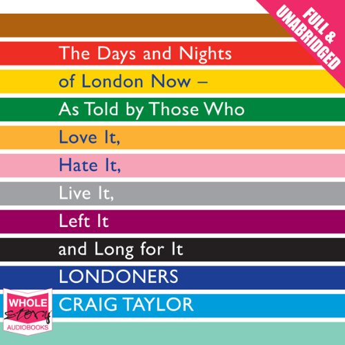 Londoners: The Days and Nights of London Now - As Told by Those Who Love It, Hate It, Live It, Left It, and Long for It                   By:                                                                                                                                 Craig Taylor                               Narrated by:                                                                                                                                 Anna Bentinck,                                                                                        Stephen Crossley,                                                                                        Sartaj Garewell,                   and others                 Length: 14 hrs and 9 mins     54 ratings     Overall 4.2