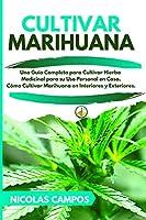 Cultivar Marihuana: Una Guía Completa para Cultivar Hierba Medicinal para su Uso Personal en Casa. Cómo Cultivar Marihuana en Interiores y Exteriores.
