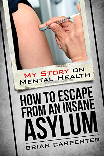 How to Escape an Insane Asylum: My Story on Mental Health by [Brian Carpenter]