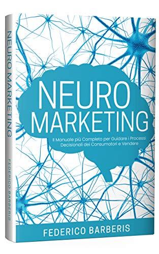 Neuromarketing: Il Manuale più Completo per Guidare i Processi Decisionali dei Consumatori e Vendere