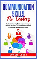 Communication Skills for Leaders: Your Guide to Improving Social Intelligence, Developing Charisma, and Learning How to Talk to Anyone. Practical Strategies from the World's Greatest Leaders
