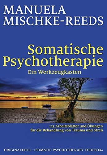 Somatische Psychotherapie - ein Werkzeugkasten: 125 Arbeitsblätter und Übungen für die Behandlung von Trauma und Streß