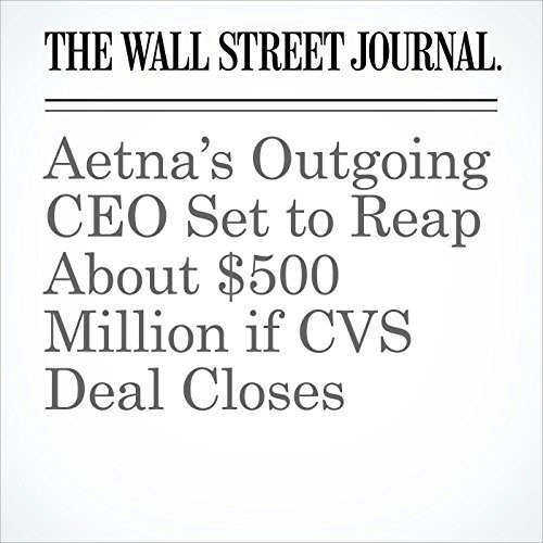 Aetna's Outgoing CEO Set to Reap About $500 Million if CVS Deal Closes copertina