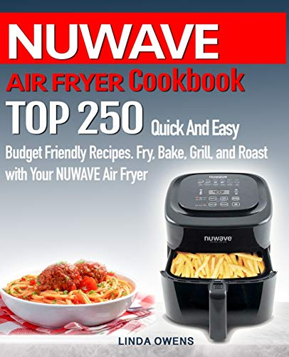 NUWAVE AIR FRYER Cookbook: TOP 250 Quick And Easy Budget Friendly Recipes. Fry, Bake, Grill, and Roast with Your NUWAVE Air Fryer