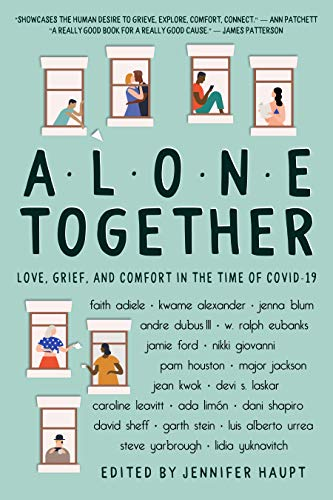 Alone Together: Love, Grief, and Comfort During the Time of COVID-19 by [Jennifer Haupt, Faith Adiele, Kwame Alexander, Jenna Blum, Andre Dubus III, W. Ralph Eubanks, Jamie Ford, Nikki Giovanni, Pam Houston, Major Jackson, Jean Kwok, Devi S. Laskar, Caroline Leavitt, Ada Limón, Dani Shapiro, David Sheff, Luis Alberto Urrea, Steve Yarbrough, Lidia Yuknavitch]