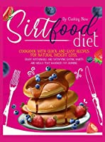 Sirtfood Diet: Cookbook with Quick and Easy Recipes for Natural Weight Loss. Enjoy Sustainable and Satisfying Eating Habits and Meals that Maximize Fat-Burning