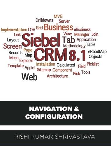 SIEBEL CRM 8.1: Navigation & Configuration by Mr. Rishi Kumar Shrivastava (2012-07-14)