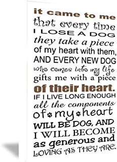 FRAMED CANVAS PRINT It came to me that every time I lose a dog they take a piece of my heart with them, and every new dog who comes into my life gifts me with a piece of their heart