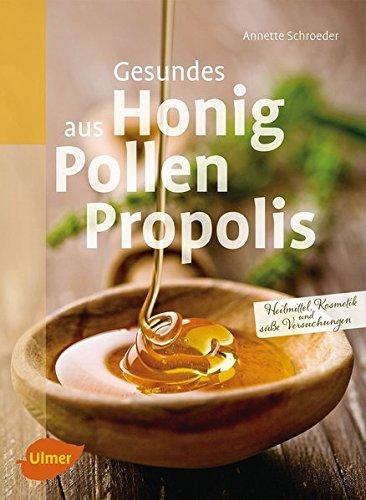 Gesundes aus Honig, Pollen, Propolis: Heilmittel, Kosmetik und süße Versuchungen: Selbst gemachte Heilmittel, Kosmetik und süße Versuchungen