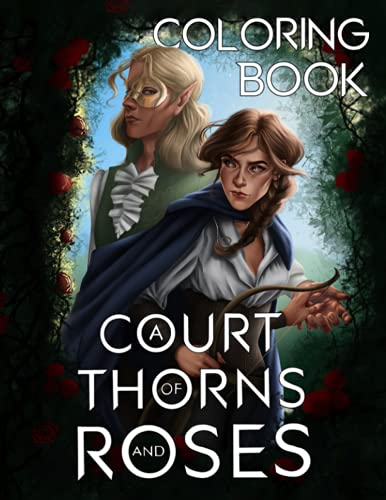 A Court Of Thorns And Roses Coloring Book: An Interesting Coloring Book For Fans To Relax And Relieve Stress With Many Illustrations Of A Court Of Thorns And Roses