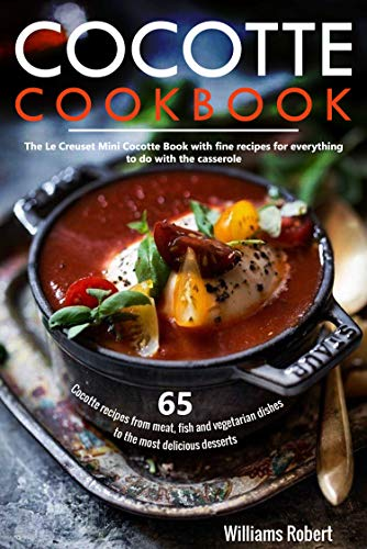 Cocotte Cookbook: 65 Cocotte recipes from meat, fish and vegetarian dishes to the most delicious desserts: The Le Creuset Mini Cocotte Book with fine recipes for everything to do with the casserole
