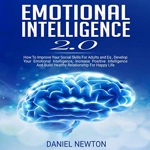 Emotional Intelligence 2.0: How to Improve Your Social Skills for Adults and EQ, Develop Your Emotional Intelligence, Increase Positive Intelligence, and Build Healthy Relationship for Happy Life cover art