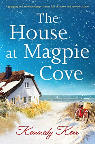 The House at Magpie Cove: A gripping and emotional page turner full of secrets and second chances by [Kennedy Kerr]