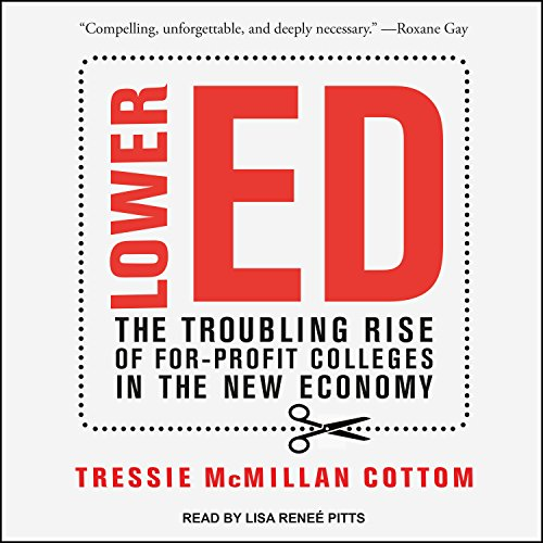 Lower Ed     The Troubling Rise of For-Profit Colleges in the New Economy              By:                                                                                                                                 Tressie McMillan Cottom                               Narrated by:                                                                                                                                 Lisa Reneé Pitts                      Length: 8 hrs and 29 mins     18 ratings     Overall 4.6