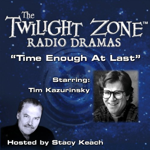 Time Enough at Last     The Twilight Zone Radio Dramas              By:                                                                                                                                 Lynn Venable,                                                                                        Rod Serling                               Narrated by:                                                                                                                                 Stacy Keach,                                                                                        Tim Kazurinsky                      Length: 39 mins     Not rated yet     Overall 0.0