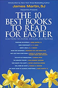 The 10 Best Books to Read for Easter: Selections to Inspire, Educate, & Provoke: Excerpts from new and classic titles by bestselling authors in the field, with an Introduction by James Martin, SJ. by [James Martin, C. S. Lewis, N. T. Wright, Desmond Tutu, Mpho Tutu, Catherine Wolff, Ann Patchett, Candida Moss, John Dominic Crossan, Jonathan Morris, Thomas H. Groome]