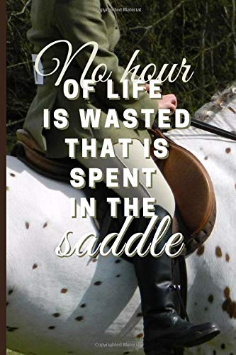No Hour of Life is Wasted That is Spent in the Saddle: Horse rider Notebook for horse lovers 6x9 inch 100 pages