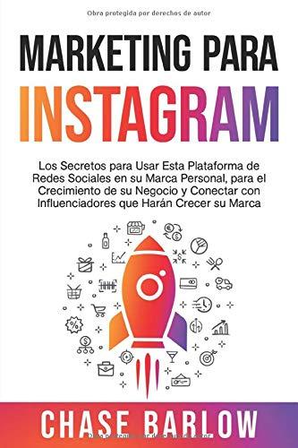 Marketing para Instagram: Los secretos para usar esta plataforma de redes sociales en su marca personal, para el crecimiento de su negocio y conectar con influenciadores que harán crecer su marca
