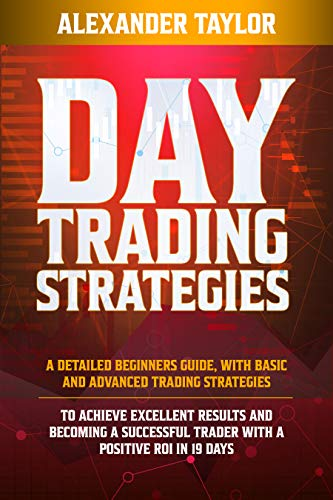 DAY TRADING STRATEGIES: A Detailed Beginner's Guide with Basic and Advanced Trading Strategies to Achieve Excellent Results and Become A Successful Trader with A Positive Roi in 19 Days