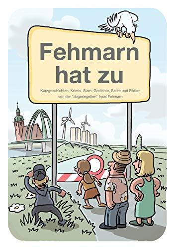 """Fehmarn hat zu: Kurzgeschichten, Krimis, Slam, Gedichte, Satire und Fiktion von der \""""abgeriegelten\"""" Insel Fehmarn"""