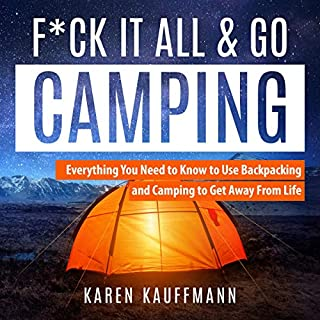 F*ck It All & Go Camping     Everything You Need to Know to Use Backpacking and Camping to Get Away from Life              By:                                                                                                                                 Karen Kauffmann                               Narrated by:                                                                                                                                 Leanne Thompson                      Length: 3 hrs and 9 mins     21 ratings     Overall 4.8