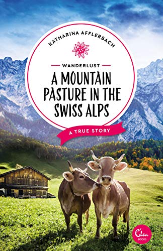 Wanderlust: A Mountain Pasture in the Swiss Alps: A True Story (English Edition)