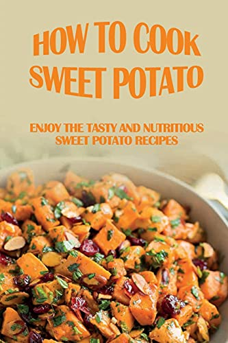 How To Cook Sweet Potato: Enjoy The Tasty And Nutritious Sweet Potato Recipes: Sweet Potato Recipes And Cooking