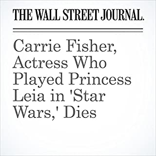 Carrie Fisher, Actress Who Played Princess Leia in 'Star Wars,' Dies                   By:                                                                                                                                 Erin Schwartzel,                                                                                        Tamara Audi                               Narrated by:                                                                                                                                 Fleet Cooper                      Length: 5 mins     1 rating     Overall 5.0